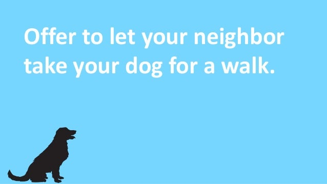 Offer to let your neighbor take your dog for a walk.