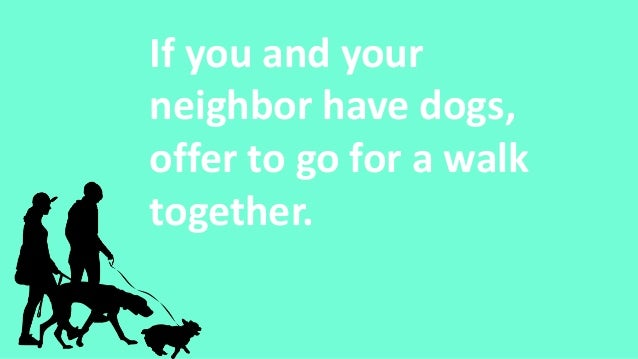 If you and your neighbor have dogs, offer to go for a walk together.