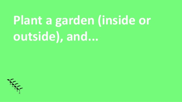 Plant a garden (inside or outside), and...