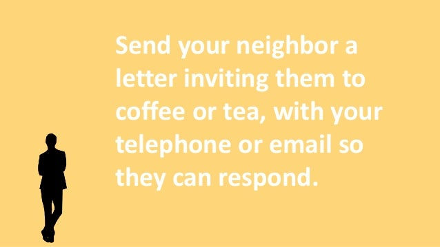Send your neighbor a letter inviting them to coffee or tea, with your telephone or email so they can respond.
