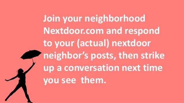 Join your neighborhood Nextdoor.com and respond to your (actual) nextdoor neighbor's posts, then strike up a conversation ...