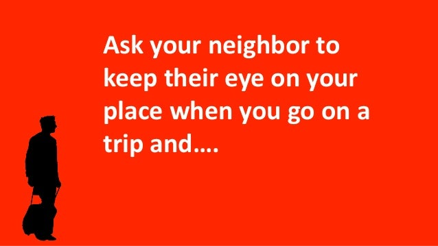 Ask your neighbor to keep their eye on your place when you go on a trip and….