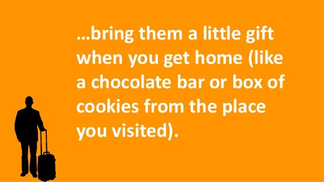…bring them a little gift when you get home (like a chocolate bar or box of cookies from the place you visited).