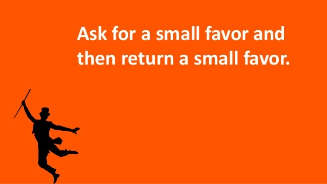 Ask for a small favor and then return a small favor.