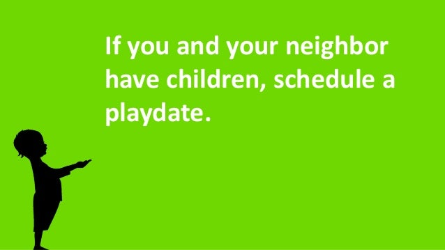 If you and your neighbor have children, schedule a playdate.