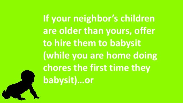 If your neighbor's children are older than yours, offer to hire them to babysit (while you are home doing chores the first...