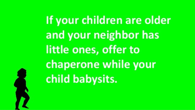 If your children are older and your neighbor has little ones, offer to chaperone while your child babysits.