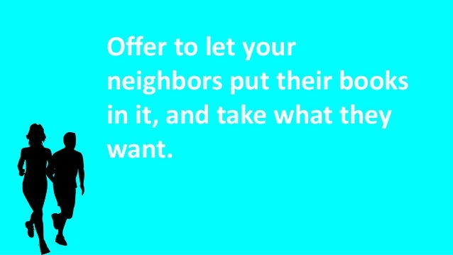 Offer to let your neighbors put their books in it, and take what they want.