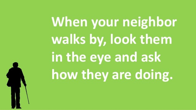 When your neighbor walks by, look them in the eye and ask how they are doing.