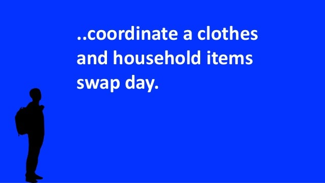 ..coordinate a clothes and household items swap day.