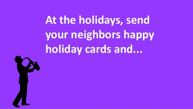 At the holidays, send your neighbors happy holiday cards and...
