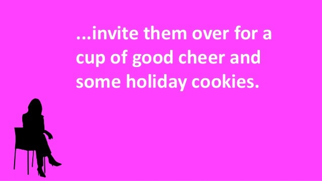 ...invite them over for a cup of good cheer and some holiday cookies.