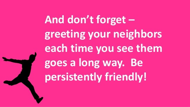 And don't forget – greeting your neighbors each time you see them goes a long way. Be persistently friendly!