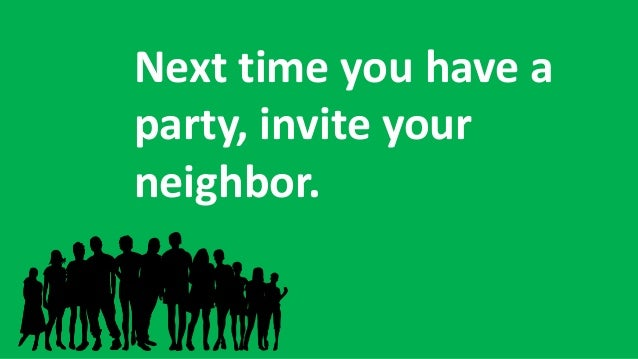 Next time you have a party, invite your neighbor.