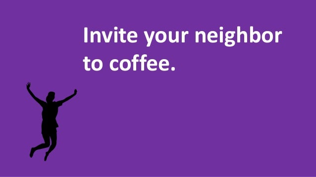 Invite your neighbor to coffee.