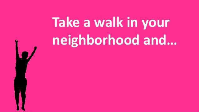 Take a walk in your neighborhood and…