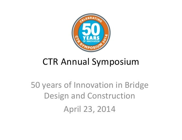CTR Annual Symposium 50 years of Innovation in Bridge Design and Construction April 23, 2014