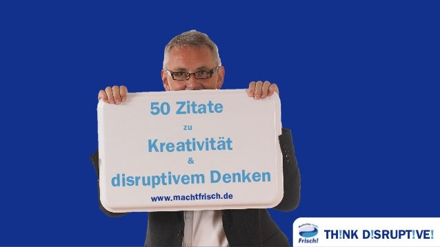 TH!NK D!SRUPT!VE! 50 Zitate zu Kreativität & disruptivem Denken www.machtfrisch.de