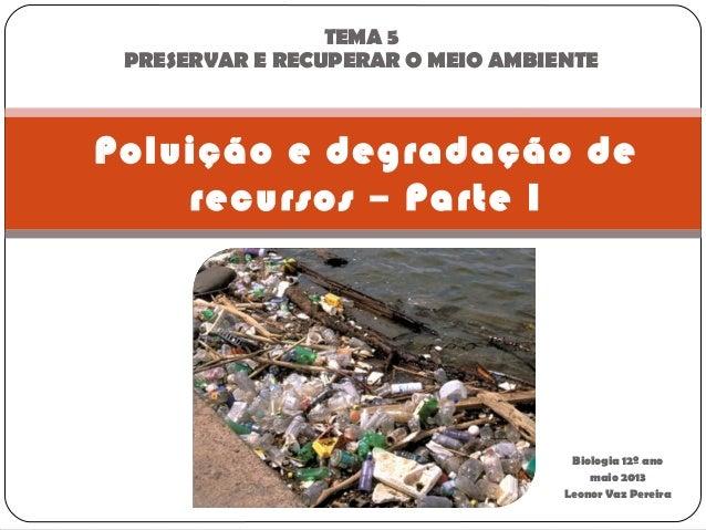 Biologia 12º anomaio 2013Leonor Vaz PereiraPoluição e degradação derecursos – Parte ITEMA 5PRESERVAR E RECUPERAR O MEIO AM...