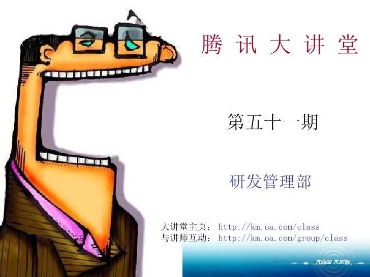 腾 讯 大 讲 堂 第五十一期 研发管理部 大讲堂主页: http://km.oa.com/class 与讲师互动: http://km.oa.com/group/class