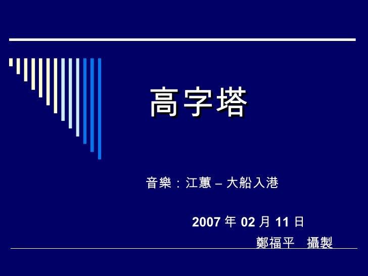 高字塔 音樂:江蕙 – 大船入港  2007 年 02 月 11 日 鄭福平  攝製