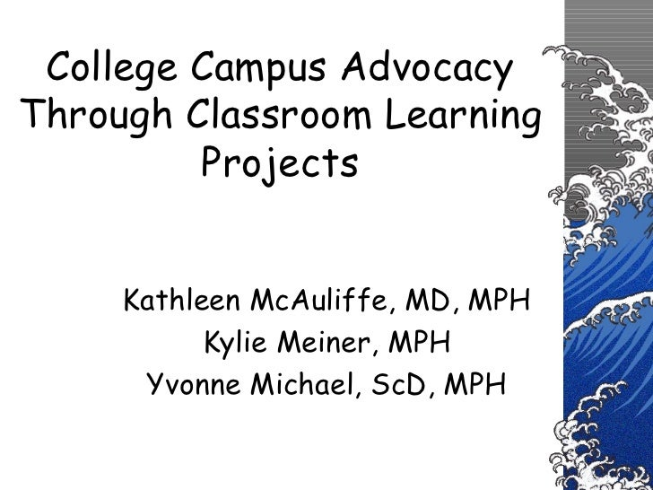 College Campus Advocacy Through Classroom Learning Projects Kathleen McAuliffe, MD, MPH Kylie Meiner, MPH Yvonne Michael, ...
