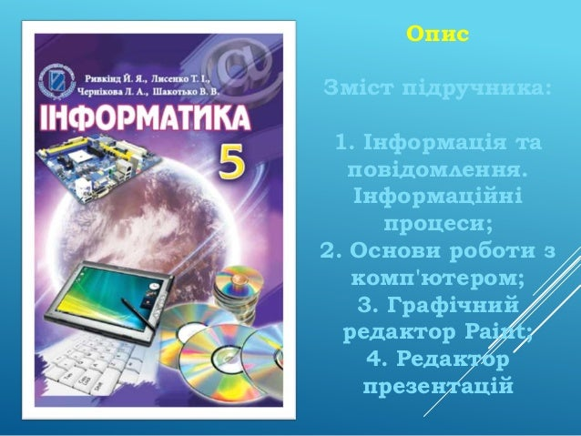 Опис Зміст підручника: 1. Інформація та повідомлення. Інформаційні процеси; 2. Основи роботи з комп'ютером; 3. Графічний р...