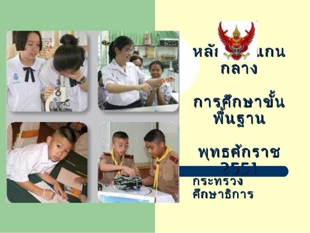หลักสูตรแกนหลักสูตรแกน กลางกลาง การศึกษาขั้นการศึกษาขั้น พื้นฐานพื้นฐาน พุทธศักราชพุทธศักราช 25512551 กระทรวงกระทรวง ศึกษา...