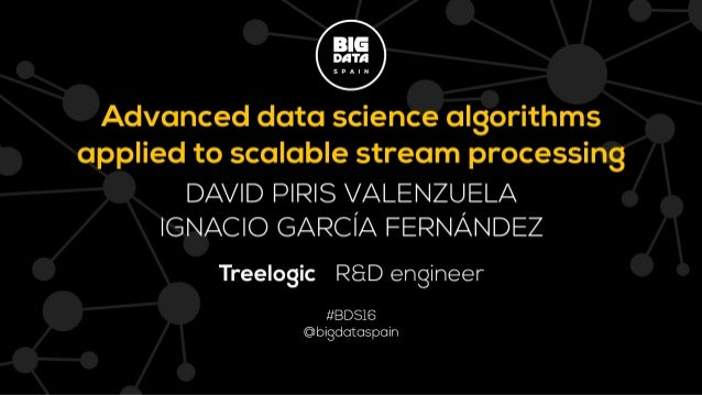 Advanced data science algorithms applied to scalable stream processing David Piris Valenzuela Nacho García Fernández Ignac...