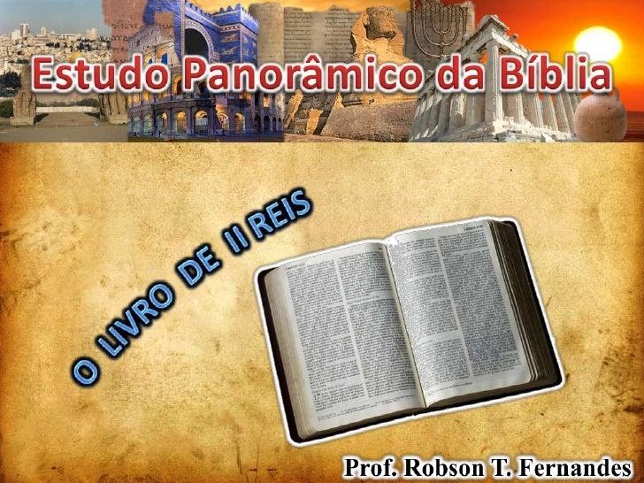 Estudo Panorâmico da Bíblia<br />O  LIVRO  DE  II REIS<br />Prof. Robson T. Fernandes<br />