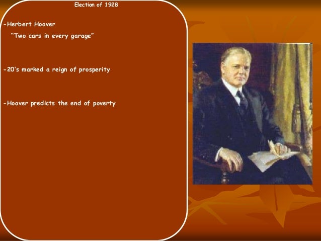 """Election of 1928 -Herbert Hoover """"Two cars in every garage"""" -20's marked a reign of prosperity -Hoover predicts the end of..."""