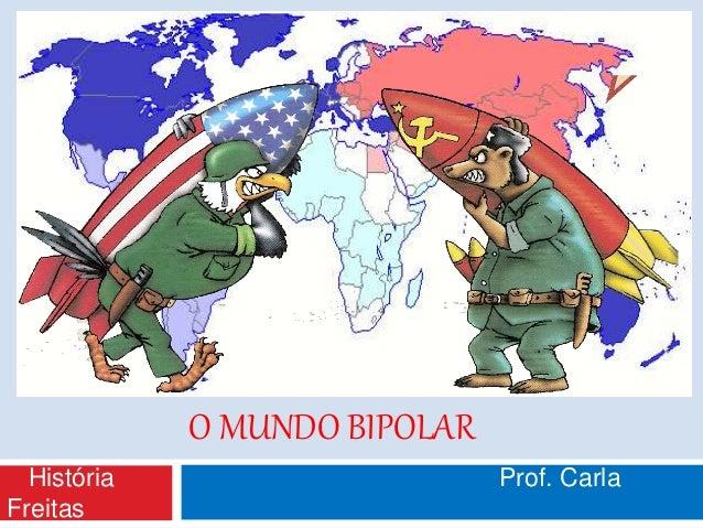 O MUNDO BIPOLAR História Prof. Carla Freitas