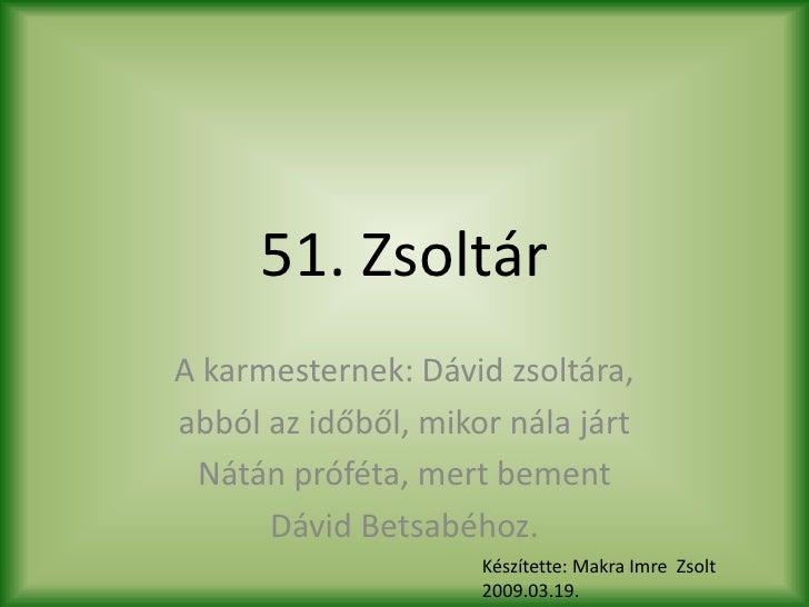 51. Zsoltár A karmesternek: Dávid zsoltára, abból az időből, mikor nála járt  Nátán próféta, mert bement       Dávid Betsa...