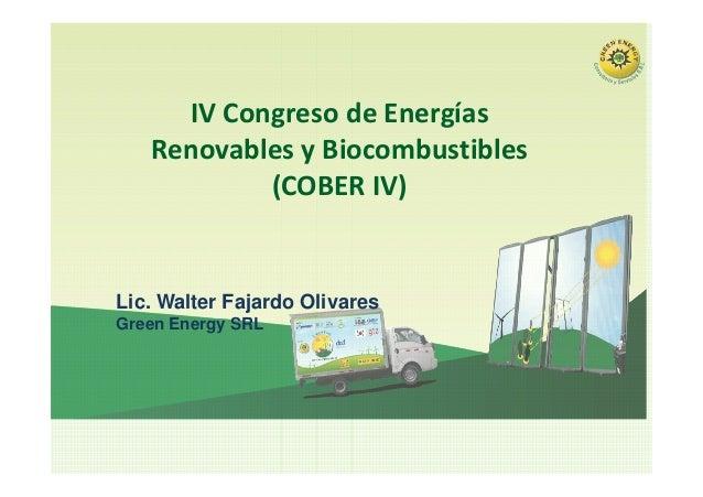 IV Congreso de Energías Renovables y Biocombustibles (COBER IV) Lic. Walter Fajardo Olivares Green Energy SRL