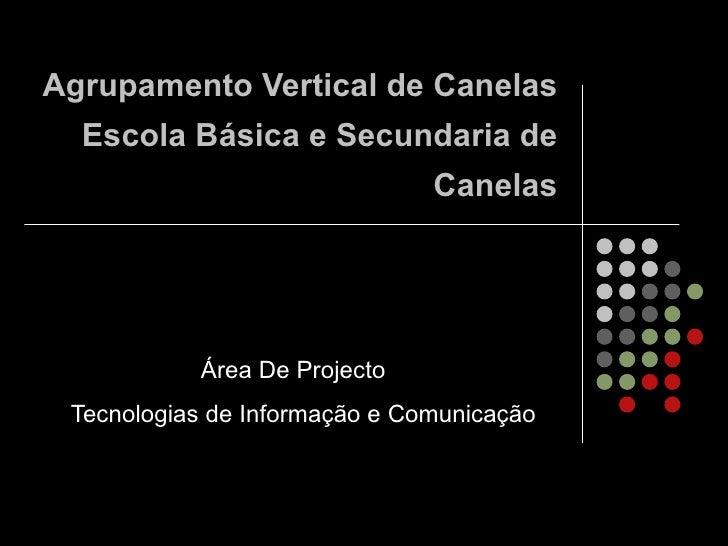 Agrupamento Vertical de Canelas Escola Básica e Secundaria de Canelas Área De Projecto  Tecnologias de Informação e Comuni...
