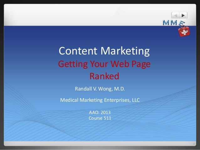 Content Marketing Getting Your Web Page Ranked Randall V. Wong, M.D. Medical Marketing Enterprises, LLC AAO: 2013 Course 5...
