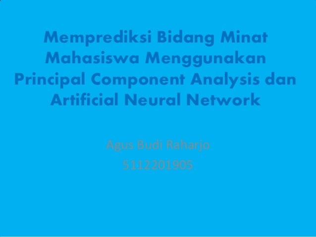 Memprediksi Bidang Minat Mahasiswa Menggunakan Principal Component Analysis dan Artificial Neural Network Agus Budi Raharj...