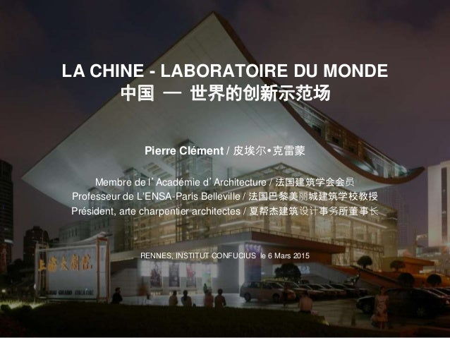 LA CHINE - LABORATOIRE DU MONDE 中国 — 世界的创新示范场 Pierre Clément / 皮埃尔克雷蒙 Membre de l'Académie d'Architecture / 法国建筑学会会员 Prof...
