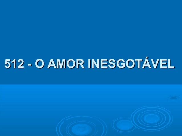 512 - O AMOR INESGOTÁVEL512 - O AMOR INESGOTÁVEL