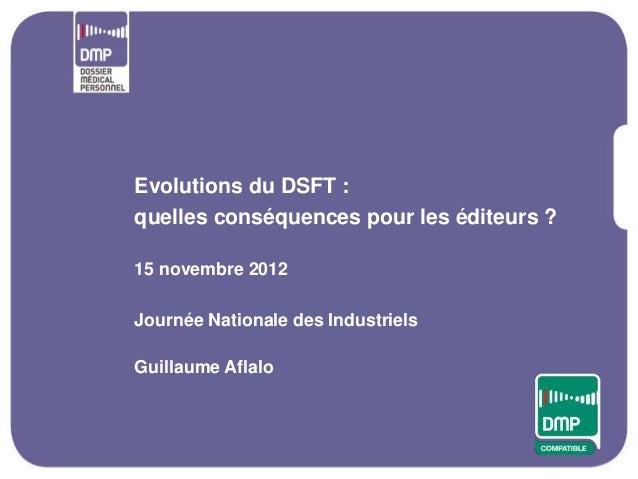 Evolutions du DSFT :quelles conséquences pour les éditeurs ?15 novembre 2012Journée Nationale des IndustrielsGuillaume Afl...