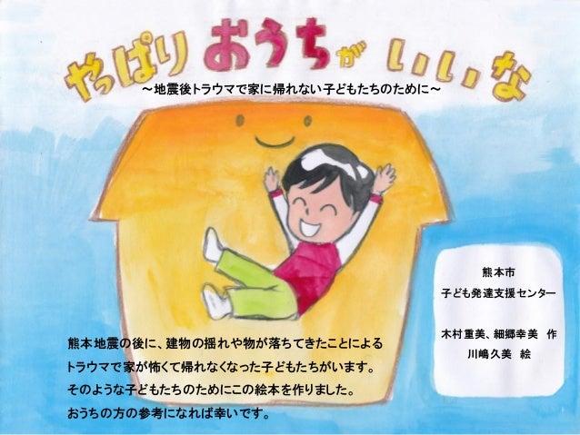 熊本地震の後に、建物の揺れや物が落ちてきたことによる トラウマで家が怖くて帰れなくなった子どもたちがいます。 そのような子どもたちのためにこの絵本を作りました。 おうちの方の参考になれば幸いです。 ~地震後トラウマで家に帰れない子どもたちのため...