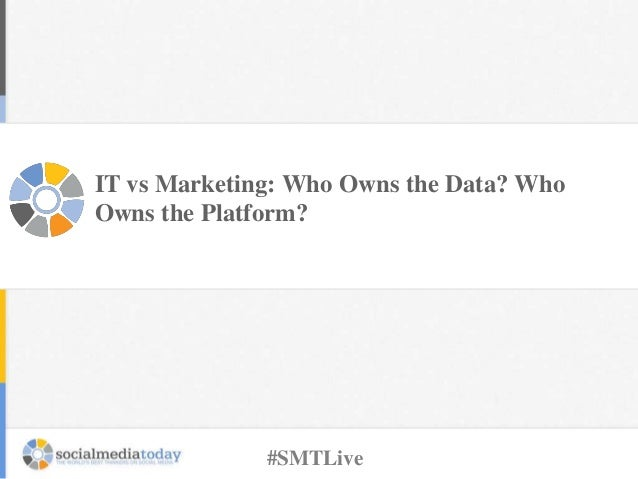 IT vs Marketing: Who Owns the Data? Who Owns the Platform? #SMTLive