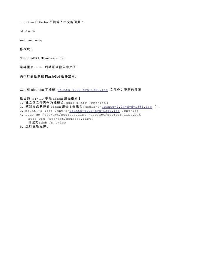 一、Scim 在 firefox 不能输入中文的问题:  cd ~/.scim/  sudo vim config  修改成:  /FrontEnd/X11/Dynamic = true  这样重启 firefox 后就可以输入中文了  再不行...
