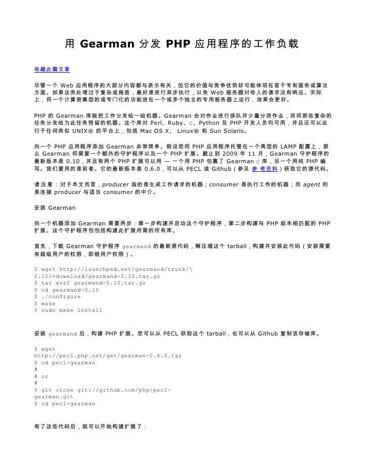 用 Gearman 分发 PHP 应用程序的工作负载  收藏此篇文章  尽管一个 Web 应用程序的大部分内容都与表示有关,但它的价值与竞争优势却可能体现在若干专有服务或算法 方面。如果这类处理过于复杂或拖沓,最好是进行异步执行,以免 Web ...