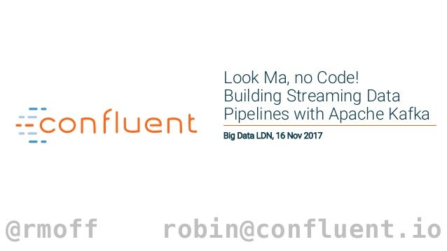 1 Look Ma, no Code! Building Streaming Data Pipelines with Apache Kafka Big Data LDN, 16 Nov 2017 @rmoff robin@confluent.io