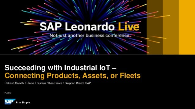 PUBLIC Rakesh Gandhi / Pierre Erasmus / Ken Pierce / Stephan Brand, SAP Succeeding with Industrial IoT – Connecting Produc...