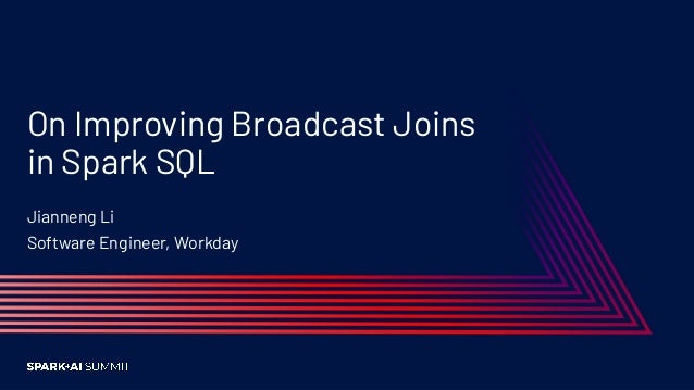 On Improving Broadcast Joins in Spark SQL Jianneng Li Software Engineer, Workday