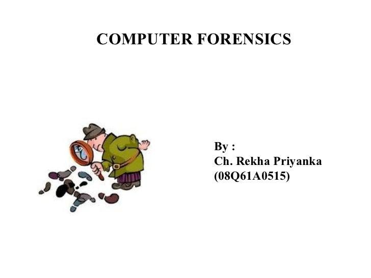 COMPUTER FORENSICS By : Ch. Rekha Priyanka (08Q61A0515)