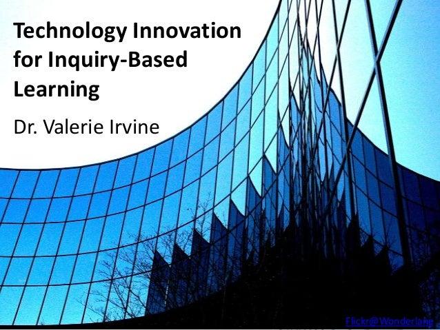 Technology Innovationfor Inquiry-BasedLearningDr. Valerie Irvine                        Flickr@Wonderlane