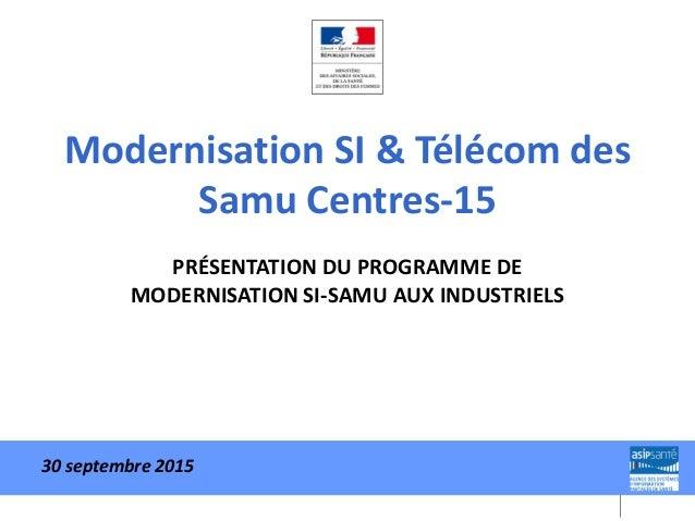 Modernisation SI & Télécom des Samu Centres-15 PRÉSENTATION DU PROGRAMME DE MODERNISATION SI-SAMU AUX INDUSTRIELS 30 septe...